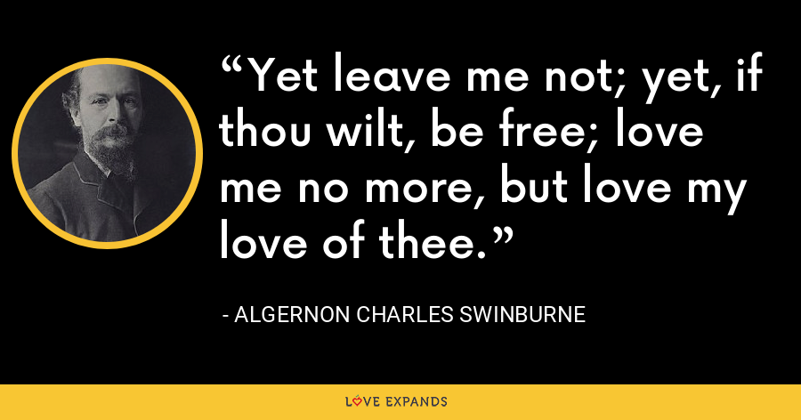 Yet leave me not; yet, if thou wilt, be free; love me no more, but love my love of thee. - Algernon Charles Swinburne