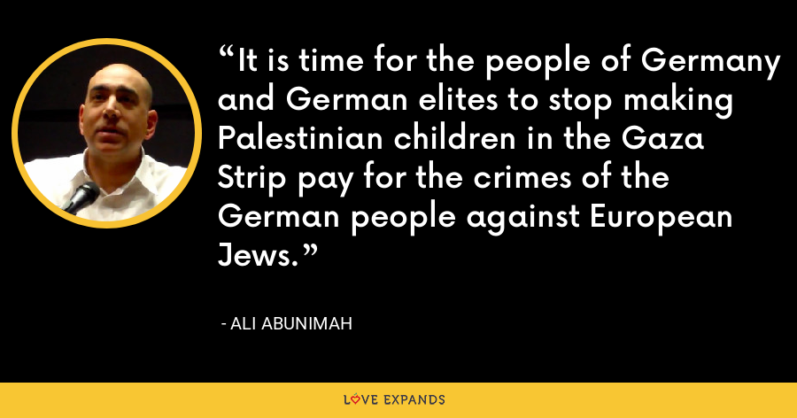It is time for the people of Germany and German elites to stop making Palestinian children in the Gaza Strip pay for the crimes of the German people against European Jews. - Ali Abunimah