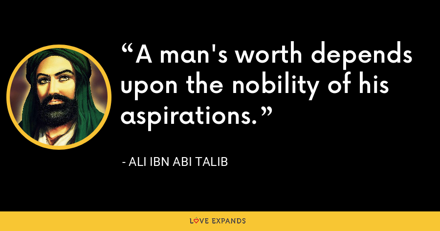 A man's worth depends upon the nobility of his aspirations. - Ali ibn Abi Talib