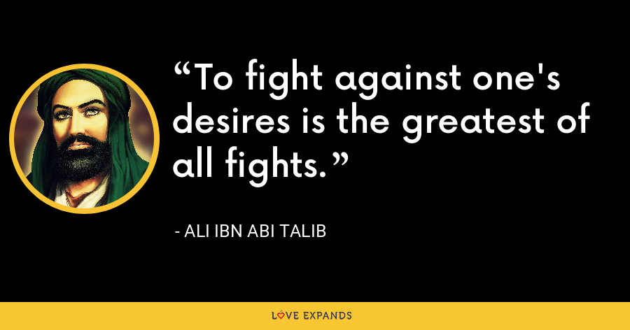 To fight against one's desires is the greatest of all fights. - Ali ibn Abi Talib