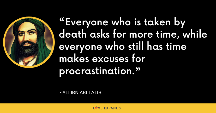 Everyone who is taken by death asks for more time, while everyone who still has time makes excuses for procrastination. - Ali ibn Abi Talib