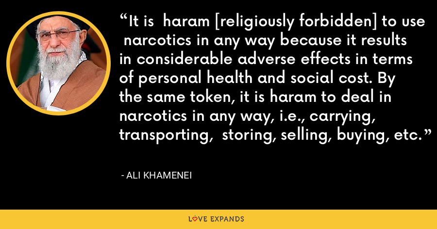 It is  haram [religiously forbidden] to use  narcotics in any way because it results  in considerable adverse effects in terms  of personal health and social cost. By  the same token, it is haram to deal in  narcotics in any way, i.e., carrying, transporting,  storing, selling, buying, etc. - Ali Khamenei