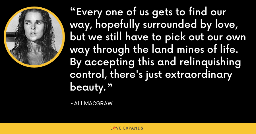 Every one of us gets to find our way, hopefully surrounded by love, but we still have to pick out our own way through the land mines of life. By accepting this and relinquishing control, there's just extraordinary beauty. - Ali MacGraw