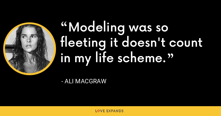 Modeling was so fleeting it doesn't count in my life scheme. - Ali MacGraw