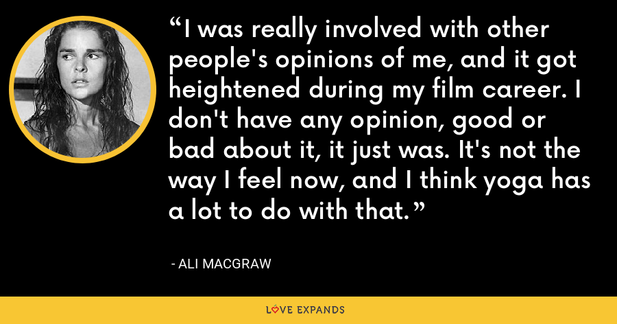 I was really involved with other people's opinions of me, and it got heightened during my film career. I don't have any opinion, good or bad about it, it just was. It's not the way I feel now, and I think yoga has a lot to do with that. - Ali MacGraw