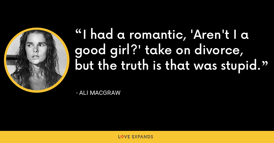 I had a romantic, 'Aren't I a good girl?' take on divorce, but the truth is that was stupid. - Ali MacGraw