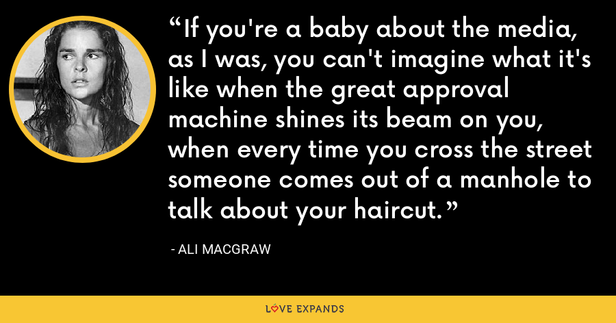 If you're a baby about the media, as I was, you can't imagine what it's like when the great approval machine shines its beam on you, when every time you cross the street someone comes out of a manhole to talk about your haircut. - Ali MacGraw