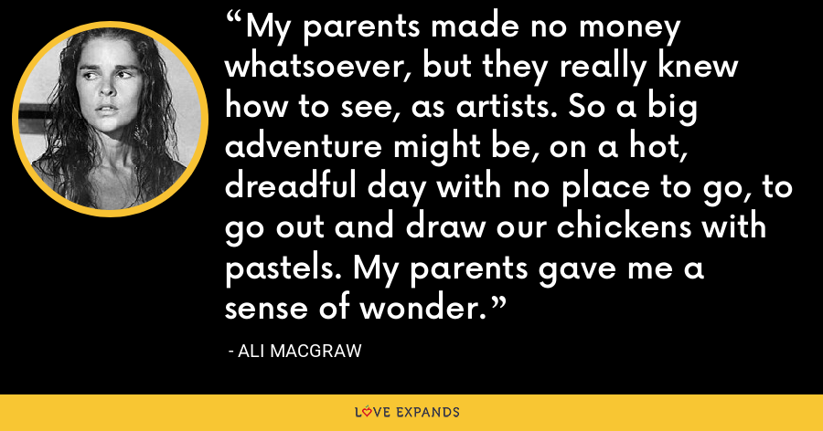 My parents made no money whatsoever, but they really knew how to see, as artists. So a big adventure might be, on a hot, dreadful day with no place to go, to go out and draw our chickens with pastels. My parents gave me a sense of wonder. - Ali MacGraw
