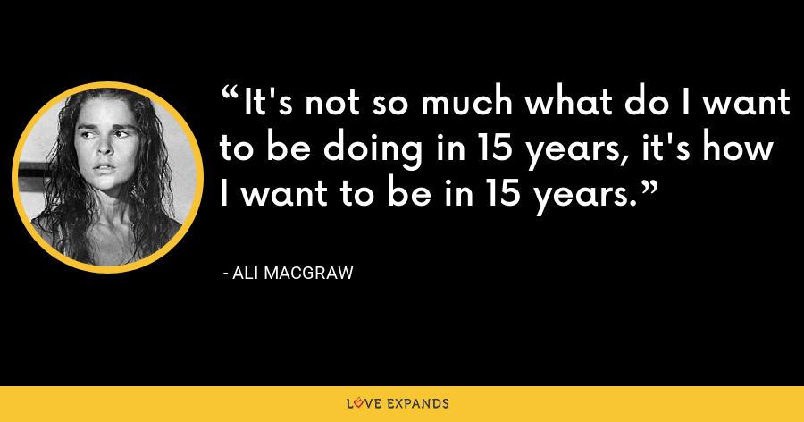 It's not so much what do I want to be doing in 15 years, it's how I want to be in 15 years. - Ali MacGraw