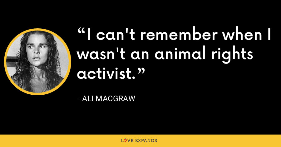 I can't remember when I wasn't an animal rights activist. - Ali MacGraw