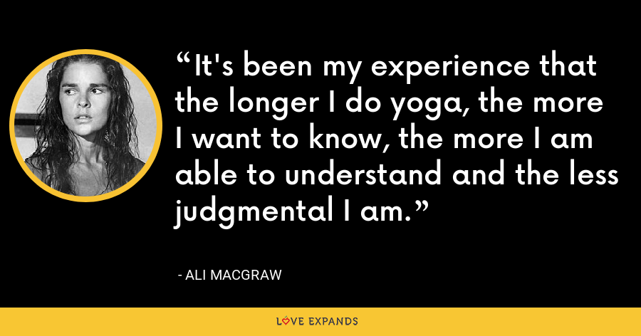 It's been my experience that the longer I do yoga, the more I want to know, the more I am able to understand and the less judgmental I am. - Ali MacGraw