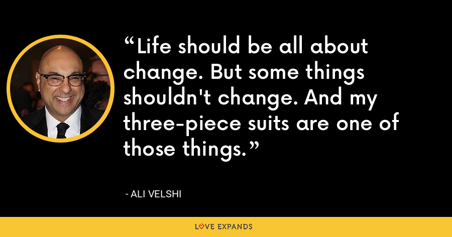 Life should be all about change. But some things shouldn't change. And my three-piece suits are one of those things. - Ali Velshi