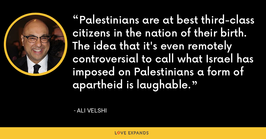 Palestinians are at best third-class citizens in the nation of their birth. The idea that it's even remotely controversial to call what Israel has imposed on Palestinians a form of apartheid is laughable. - Ali Velshi