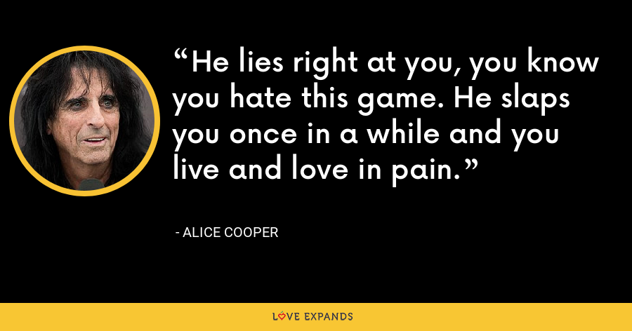 He lies right at you, you know you hate this game. He slaps you once in a while and you live and love in pain. - Alice Cooper