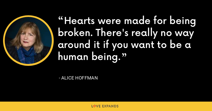 Hearts were made for being broken. There's really no way around it if you want to be a human being. - Alice Hoffman