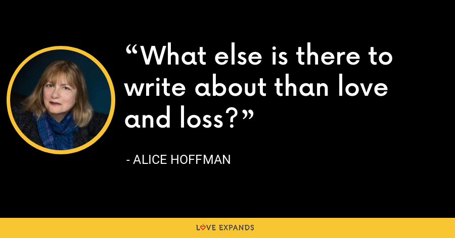 What else is there to write about than love and loss? - Alice Hoffman