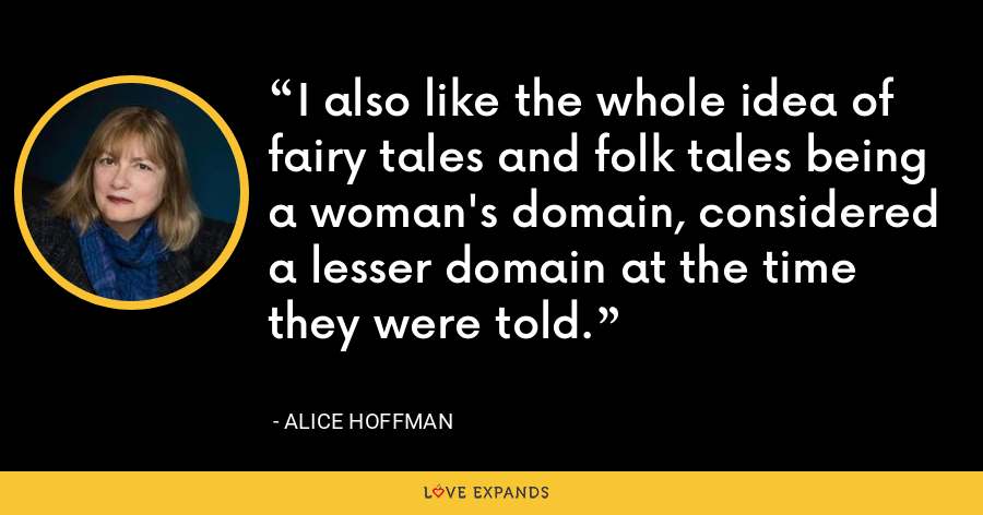 I also like the whole idea of fairy tales and folk tales being a woman's domain, considered a lesser domain at the time they were told. - Alice Hoffman