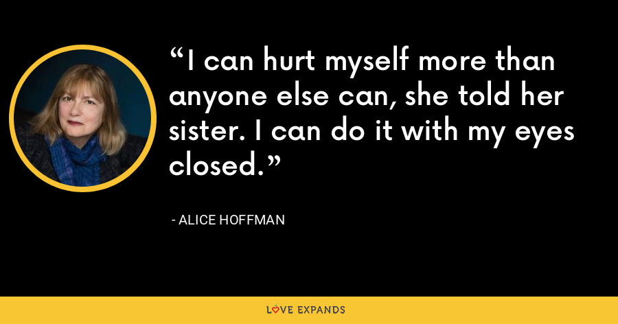 I can hurt myself more than anyone else can, she told her sister. I can do it with my eyes closed. - Alice Hoffman