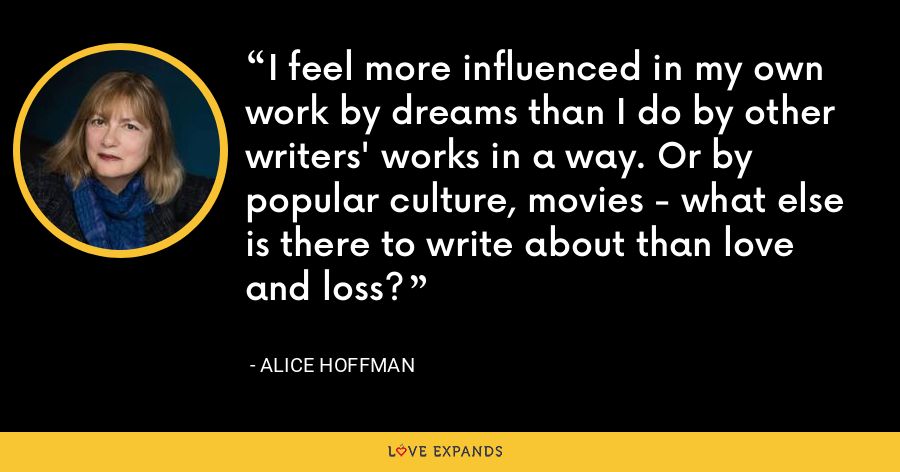 I feel more influenced in my own work by dreams than I do by other writers' works in a way. Or by popular culture, movies - what else is there to write about than love and loss? - Alice Hoffman