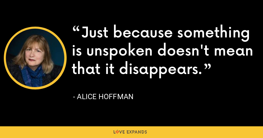 Just because something is unspoken doesn't mean that it disappears. - Alice Hoffman