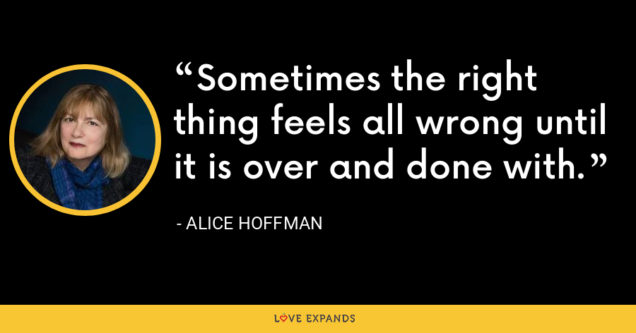 Sometimes the right thing feels all wrong until it is over and done with. - Alice Hoffman