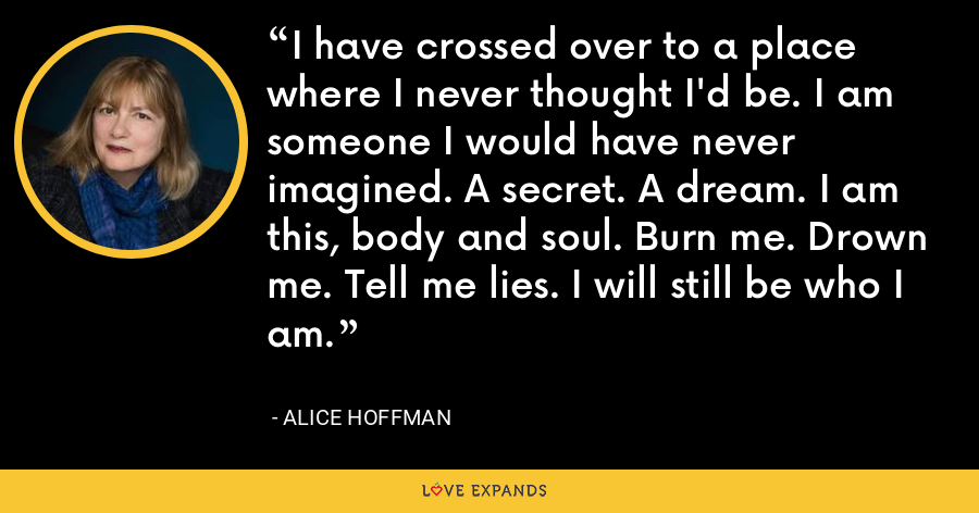 I have crossed over to a place where I never thought I'd be. I am someone I would have never imagined. A secret. A dream. I am this, body and soul. Burn me. Drown me. Tell me lies. I will still be who I am. - Alice Hoffman