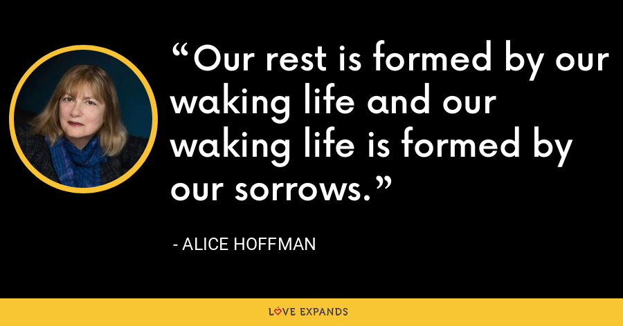 Our rest is formed by our waking life and our waking life is formed by our sorrows. - Alice Hoffman