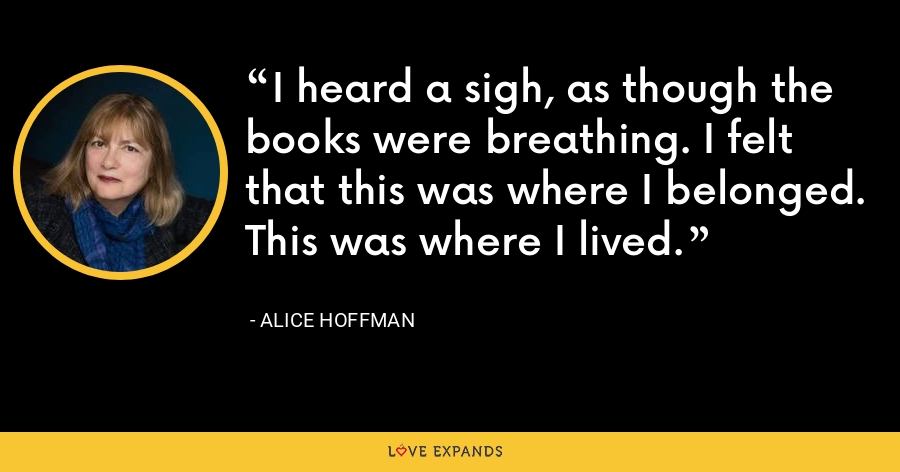 I heard a sigh, as though the books were breathing. I felt that this was where I belonged. This was where I lived. - Alice Hoffman