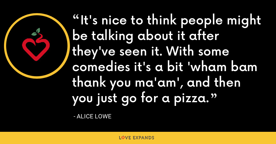 It's nice to think people might be talking about it after they've seen it. With some comedies it's a bit 'wham bam thank you ma'am', and then you just go for a pizza. - Alice Lowe