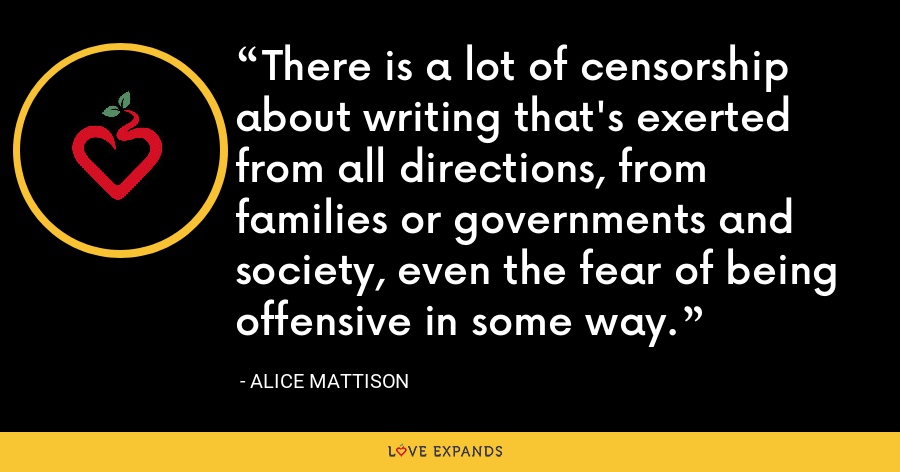 There is a lot of censorship about writing that's exerted from all directions, from families or governments and society, even the fear of being offensive in some way. - Alice Mattison
