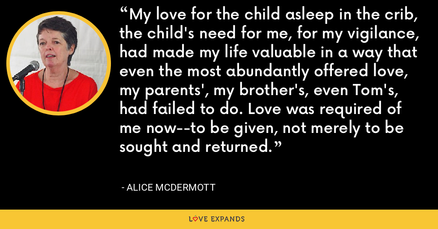 My love for the child asleep in the crib, the child's need for me, for my vigilance, had made my life valuable in a way that even the most abundantly offered love, my parents', my brother's, even Tom's, had failed to do. Love was required of me now--to be given, not merely to be sought and returned. - Alice McDermott
