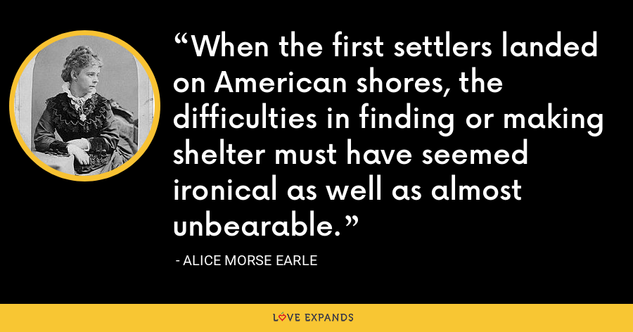 When the first settlers landed on American shores, the difficulties in finding or making shelter must have seemed ironical as well as almost unbearable. - Alice Morse Earle