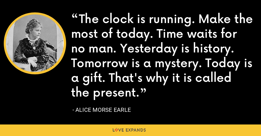 The clock is running. Make the most of today. Time waits for no man. Yesterday is history. Tomorrow is a mystery. Today is a gift. That's why it is called the present. - Alice Morse Earle