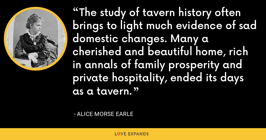 The study of tavern history often brings to light much evidence of sad domestic changes. Many a cherished and beautiful home, rich in annals of family prosperity and private hospitality, ended its days as a tavern. - Alice Morse Earle