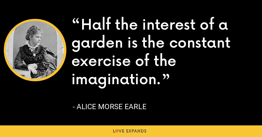 Half the interest of a garden is the constant exercise of the imagination. - Alice Morse Earle