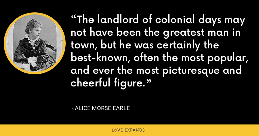 The landlord of colonial days may not have been the greatest man in town, but he was certainly the best-known, often the most popular, and ever the most picturesque and cheerful figure. - Alice Morse Earle