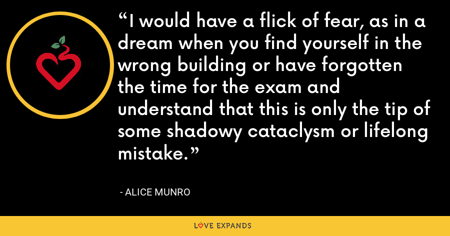 I would have a flick of fear, as in a dream when you find yourself in the wrong building or have forgotten the time for the exam and understand that this is only the tip of some shadowy cataclysm or lifelong mistake. - Alice Munro