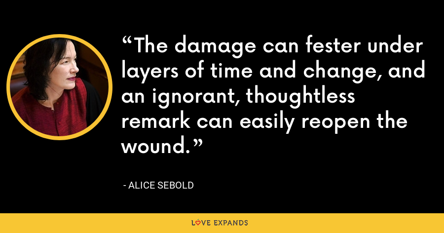 The damage can fester under layers of time and change, and an ignorant, thoughtless remark can easily reopen the wound. - Alice Sebold