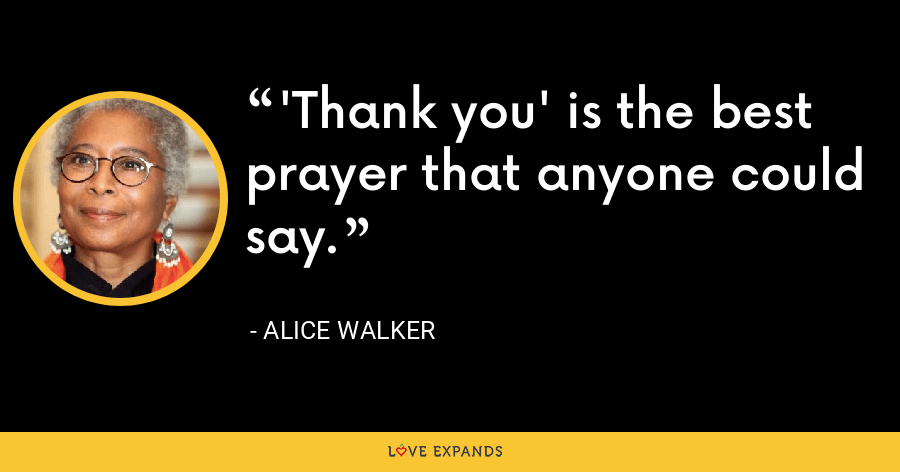 'Thank you' is the best prayer that anyone could say. - Alice Walker