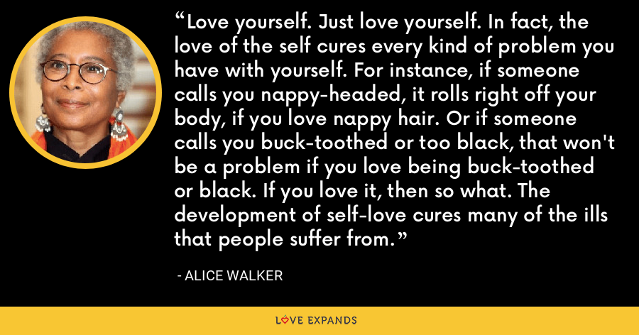 Love yourself. Just love yourself. In fact, the love of the self cures every kind of problem you have with yourself. For instance, if someone calls you nappy-headed, it rolls right off your body, if you love nappy hair. Or if someone calls you buck-toothed or too black, that won't be a problem if you love being buck-toothed or black. If you love it, then so what. The development of self-love cures many of the ills that people suffer from. - Alice Walker