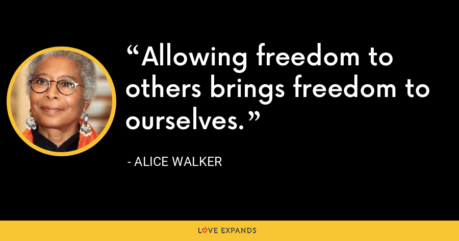 Allowing freedom to others brings freedom to ourselves. - Alice Walker