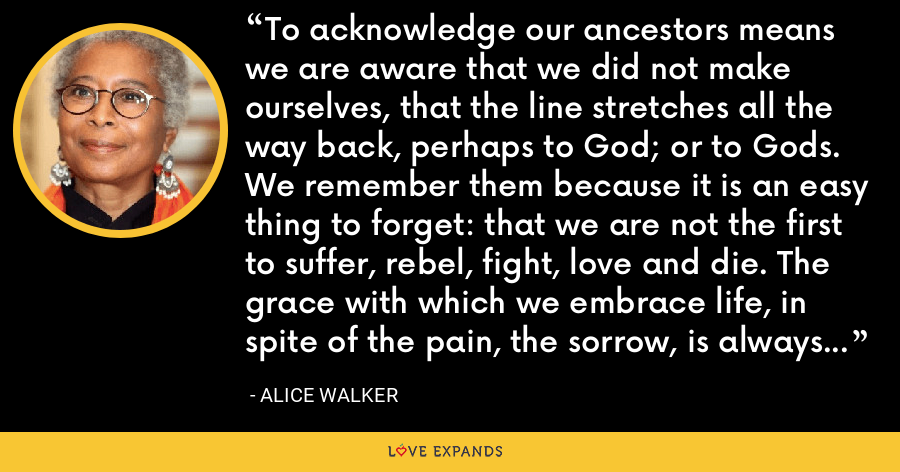 To acknowledge our ancestors means we are aware that we did not make ourselves, that the line stretches all the way back, perhaps to God; or to Gods. We remember them because it is an easy thing to forget: that we are not the first to suffer, rebel, fight, love and die. The grace with which we embrace life, in spite of the pain, the sorrow, is always a measure of what has gone before. - Alice Walker
