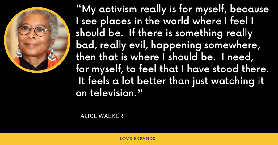 My activism really is for myself, because I see places in the world where I feel I should be.  If there is something really bad, really evil, happening somewhere, then that is where I should be.  I need, for myself, to feel that I have stood there.  It feels a lot better than just watching it on television. - Alice Walker