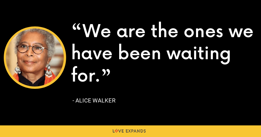 We are the ones we have been waiting for. - Alice Walker