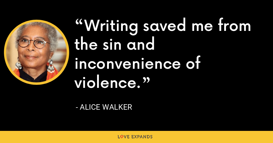 Writing saved me from the sin and inconvenience of violence. - Alice Walker