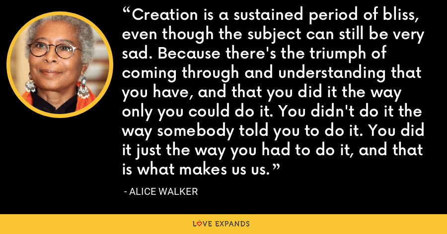 Creation is a sustained period of bliss, even though the subject can still be very sad. Because there's the triumph of coming through and understanding that you have, and that you did it the way only you could do it. You didn't do it the way somebody told you to do it. You did it just the way you had to do it, and that is what makes us us. - Alice Walker