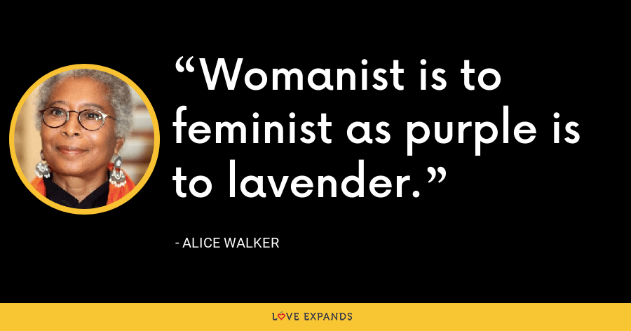 Womanist is to feminist as purple is to lavender. - Alice Walker