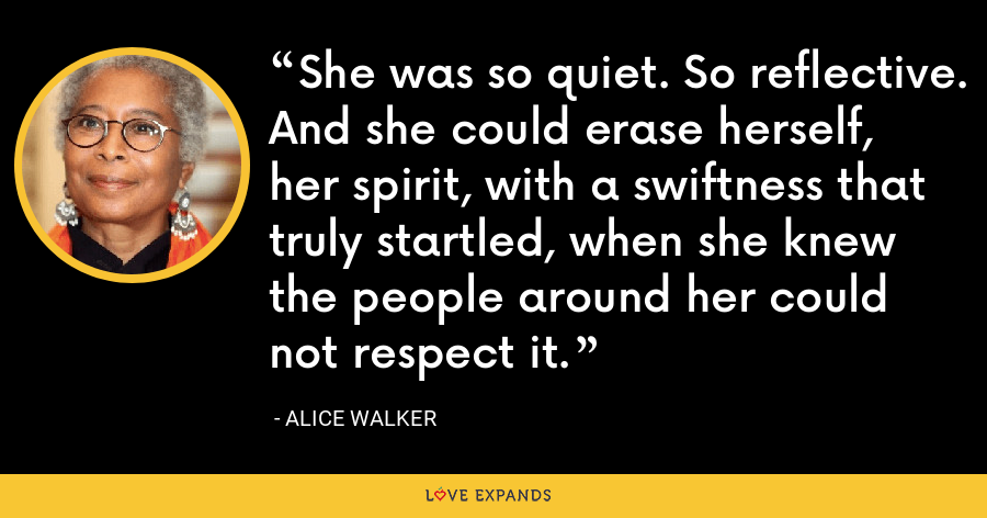 She was so quiet. So reflective. And she could erase herself, her spirit, with a swiftness that truly startled, when she knew the people around her could not respect it. - Alice Walker