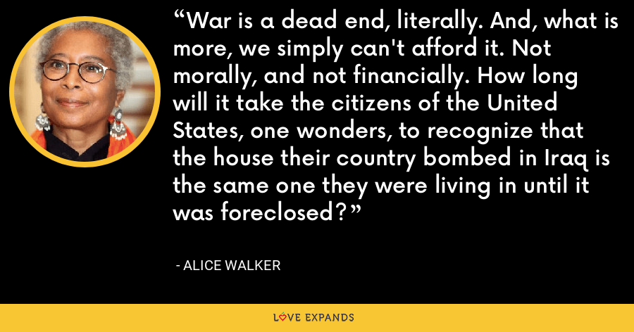 War is a dead end, literally. And, what is more, we simply can't afford it. Not morally, and not financially. How long will it take the citizens of the United States, one wonders, to recognize that the house their country bombed in Iraq is the same one they were living in until it was foreclosed? - Alice Walker
