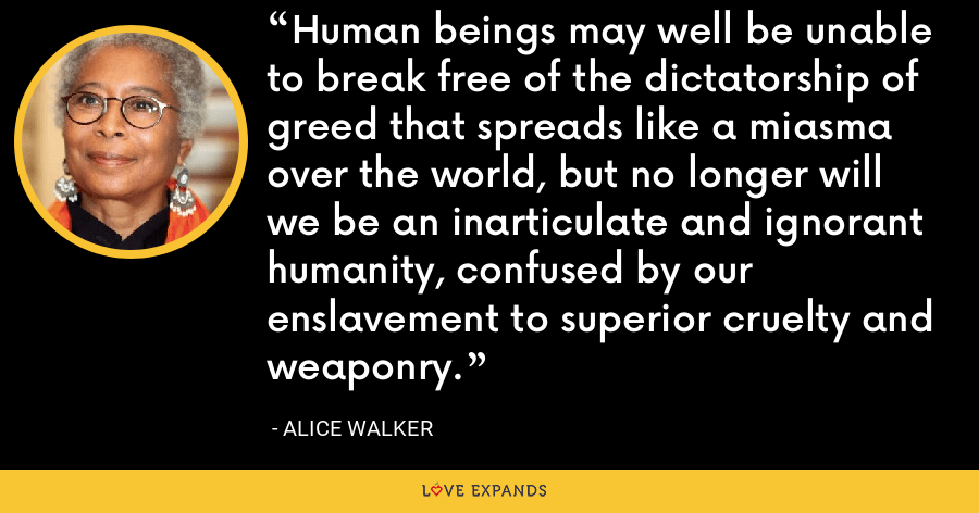 Human beings may well be unable to break free of the dictatorship of greed that spreads like a miasma over the world, but no longer will we be an inarticulate and ignorant humanity, confused by our enslavement to superior cruelty and weaponry. - Alice Walker
